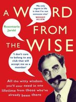 A Word from the Wise : All the Witty Wisdom You'll Ever Need in One Lifetime from Those Who've Already Been There - Rosemarie Jarski