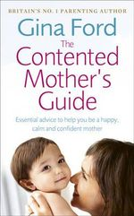 The Contented Mother's Guide : Essential Advice to Help You be a Happy, Calm and Confident Mother - Gina Ford