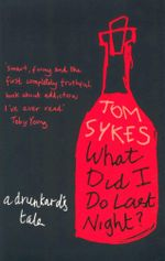 What Did I Do Last Night? : A Drunkard's Tale - Tom Sykes