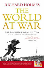 The World at War : The Landmark Oral History from the Previously Unpublished Archives - Richard Holmes