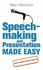 Speech-making and Presentation Made Easy : Seven Essential Steps to Success - Max Atkinson