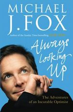 Always Looking Up : The Adventures of an Incurable Optimist - Michael J. Fox