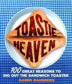 Toastie Heaven : 100 Great Reasons to Dig Out the Sandwich Toaster - Karen Saunders