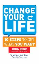 Change Your Life : 10 Steps to Get What You Want - John Bird