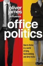 Office Politics : How to Thrive in a World of Lying, Backstabbing and Dirty Tricks - Oliver James