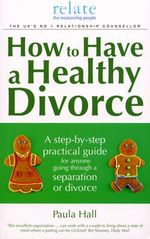 How to Have a Healthy Divorce : A Relate Guide - Paula Hall