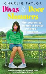 Divas and Door Slammers : The Secret to Having a Better Behaved Teenager - Charlie Taylor