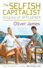 The Selfish Capitalist : Origins of Affluenza - Oliver James