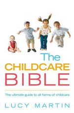 The Childcare Bible : The Ultimate Guide to All Forms of Childcare - Lucy Martin