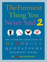 Funniest Thing You Never Said 2 : The Ultimate Collection of Humorous Quotations - Rosemarie Jarski