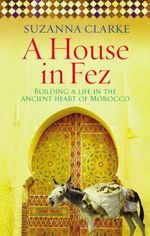 A House in Fez : Building a Life in the Ancient Heart of Morocco - Suzanna Clarke