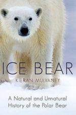 Ice Bear : A Natural and Unnatural History of the Polar Bear - Kieran Mulvaney