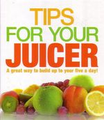 Tips For Your Juicer : A Great Way to Build Up To Your Five A Day! - Joy Skipper
