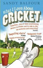 What I Love About Cricket :  One Man's Vain Attempt to Explain Cricket to a Teenager Who Couldn't Give a Toss - Sandy Balfour