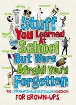 Stuff You Learned at School But Were Afraid You'd Forgotten : The Internationally Bestselling Quizbook For Grown-Ups