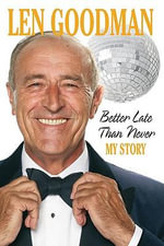 Better Late Than Never : My Story - Len Goodman