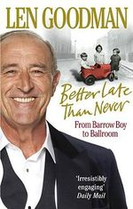 Better Late Than Never : From Barrow Boy to Ballroom - Len Goodman