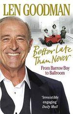 Better Late Than Never : From Barrow Boy to Ballroom - Len Goodman