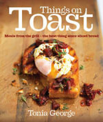 Things on Toast : Meals from the Grill - the Best Thing Since Sliced Bread - Tonia George