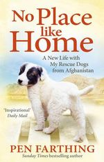 No Place Like Home :  A New Beginning with the Dogs of Afghanistan - Pen Farthing