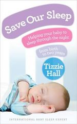 Save Our Sleep : Helping Your Baby to Sleep Through the Night from Birth to Two Years - Tizzie Hall