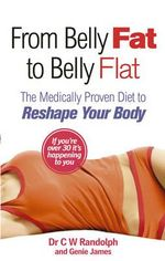 From Belly Fat to Belly Flat : The Medically Proven Diet to Reshape Your Body - C. W. Randolph