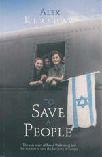 To Save A People : The Epic Story of Raoul Wallenberg and his Mission to Save the Last Jews of Europe - Alex Kershaw