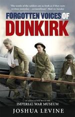Forgotten Voices of Dunkirk : The Full Story of Operation Dynamo, in the Words of Those Who Were There - Joshua Levine