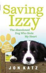 Saving Izzy : The Abandoned Dog Who Stole My Heart - Jon Katz
