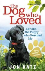 The Dog Who Loved : Lenore, the Puppy Who Rescued Me - Jon Katz