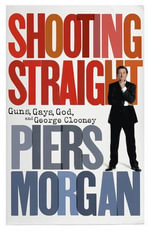 Shooting Straight : Guns, Gays, God, and George Clooney - Piers Morgan