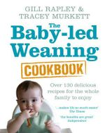 The Baby-led Weaning Cookbook : Over 130 Delicious Recipes for the Whole Family to Enjoy - Gill Rapley