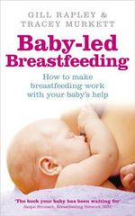 Baby-led Breastfeeding : How to Make Breastfeeding Work - With Your Baby's Help. - Gill Rapley