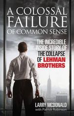 A Colossal Failure of Common Sense : The Incredible Inside Story of the Collapse of Lehman Brothers - Larry Mcdonald