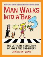 A Man Walks Into a Bar 3 : The Ultimate Collection of Jokes and One-Liners - Jonathan Swan