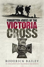 Forgotten Voices of the Victoria Cross : Forgotten Voices - Roderick Bailey