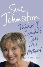 Things I Couldn't Tell My Mother : My Autobiography - Sue Johnston