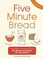 Five Minute Bread : The Revolutionary New Baking Method: No Bread Machine, No Kneading! - Jeffrey Hertzberg