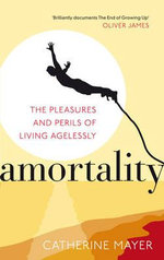 Amortality : The Pleasures and Perils of Living Agelessly - Catherine Mayer
