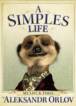 A Simples Life : The Life and Times of Aleksandr Orlov - Aleksandr Orlov