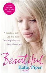 Beautiful : A Beautiful Girl. An Evil Man. One Inspiring True Story of Courage - Katie Piper