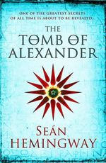 The Tomb of Alexander : One of the Greatest Secrets of All Time Is About to be Revealed... - Sean Hemingway