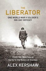 The Liberator : One World War II Soldier's 500-day Odyssey from the Beaches of Sicily to the Gates of Dachau - Alex Kershaw
