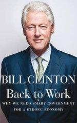 Back To Work : Why We Need Smart Government for a Strong Economy - Bill Clinton