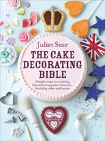 The Cake Decorating Bible : Simple Steps to Creating Beautiful Cupcakes, Biscuits, Birthday Cakes and More - Juliet Sear