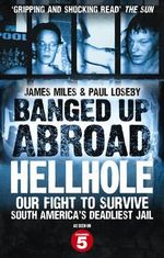 Banged Up Abroad: Hellhole : Our Fight to Survive South America's Deadliest Jail - James Miles