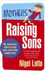 Mothers Raising Sons : No-nonsense Rules to Stay Sane and Raise Happy Boys - Nigel Latta