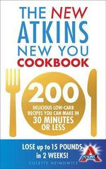 New Atkins New You Cookbook : 200 delicious low-carb recipes you can make in 30 minutes or Less - Colette Heimowitz