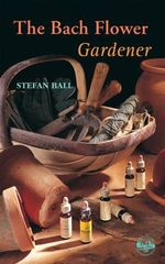 The Bach Flower Gardener - Stefan Ball