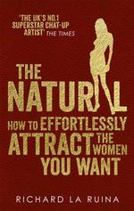The Natural : How to Effortlessly Attract the Women You Want - Richard La Ruina